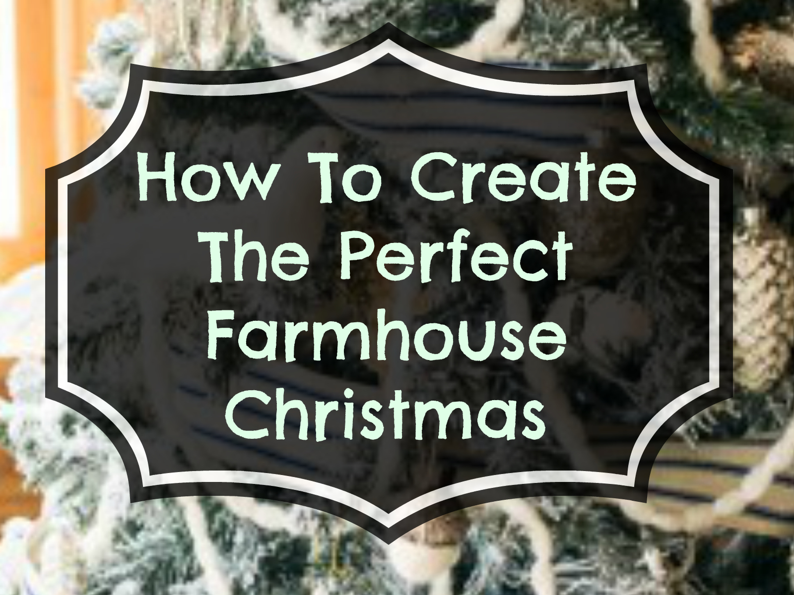How To Create The Perfect Farmhouse Christmas!