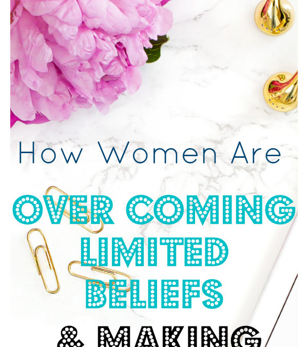 How Women Are Overcoming Limited Beliefs & Making Dreams Come True